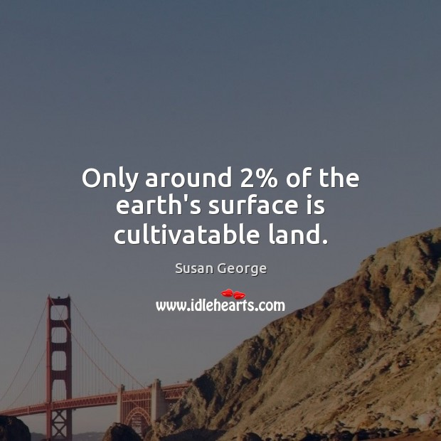 Only around 2% of the earth's surface is cultivatable land. Image