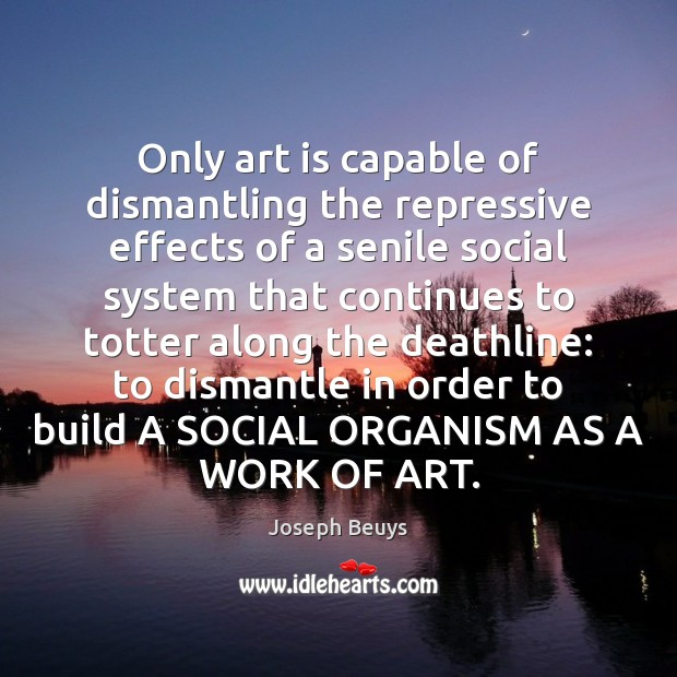 Only art is capable of dismantling the repressive effects of a senile Joseph Beuys Picture Quote