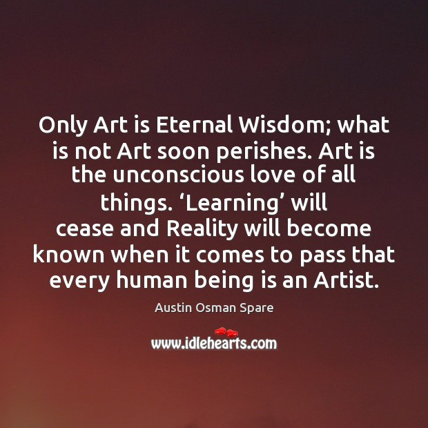 Image, Only Art is Eternal Wisdom; what is not Art soon perishes. Art