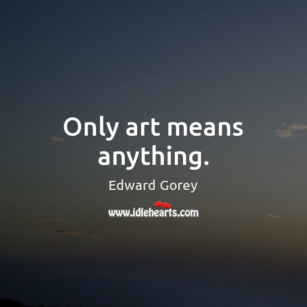 Only art means anything. Image
