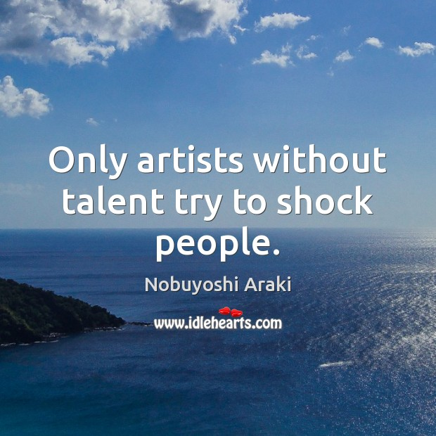 Only artists without talent try to shock people. Image