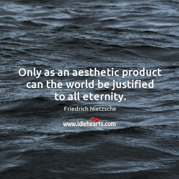 Image, Only as an aesthetic product can the world be justified to all eternity.