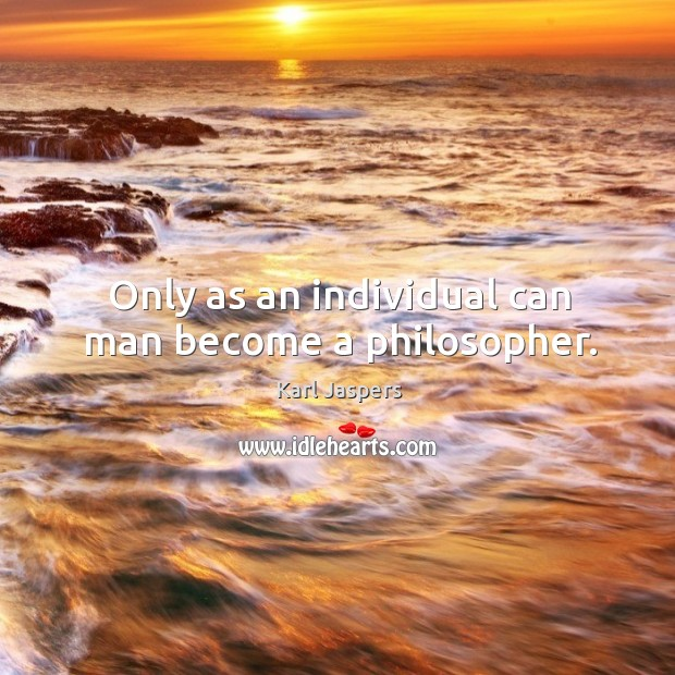 Only as an individual can man become a philosopher. Image