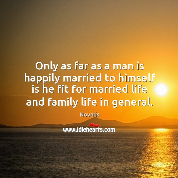 Only as far as a man is happily married to himself is he fit for married life and family life in general. Novalis Picture Quote