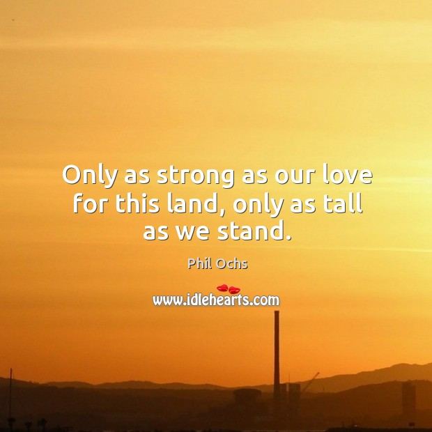 Only as strong as our love for this land, only as tall as we stand. Phil Ochs Picture Quote