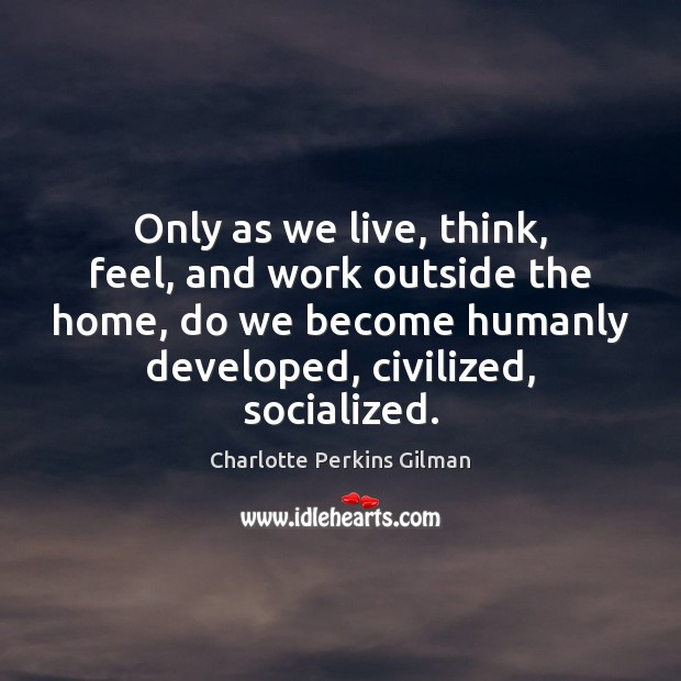 Only as we live, think, feel, and work outside the home, do Image