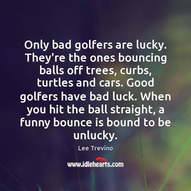 Only bad golfers are lucky. They're the ones bouncing balls off trees, Lee Trevino Picture Quote
