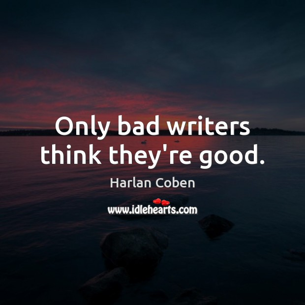 Only bad writers think they're good. Image