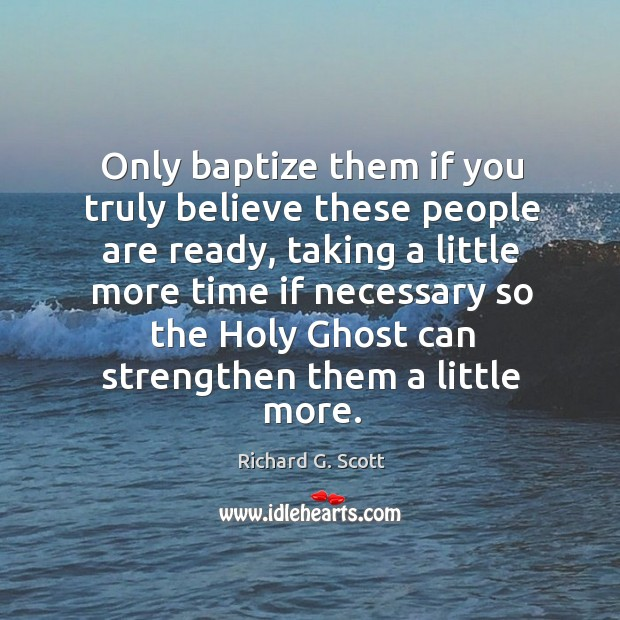 Only baptize them if you truly believe these people are ready Image