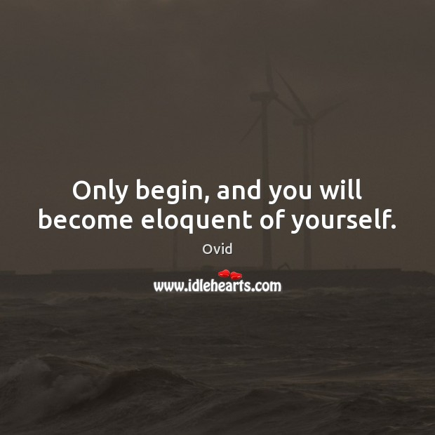 Only begin, and you will become eloquent of yourself. Image