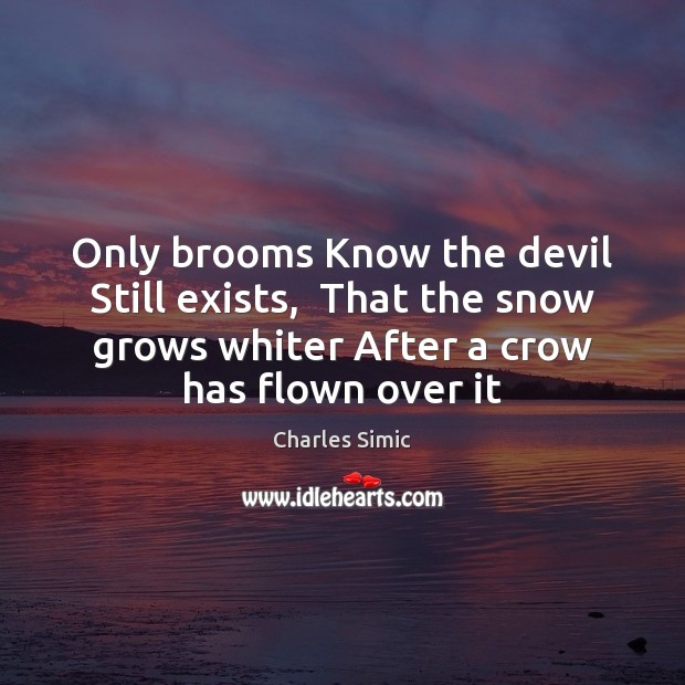 Only brooms Know the devil Still exists,  That the snow grows whiter Charles Simic Picture Quote