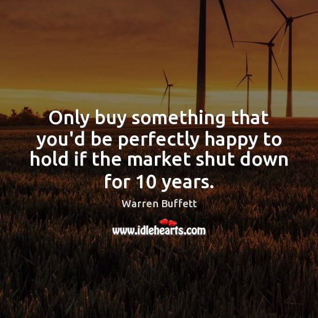 Only buy something that you'd be perfectly happy to hold if the Warren Buffett Picture Quote