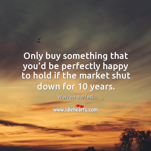 Image, Only buy something that you'd be perfectly happy to hold if the market shut down for 10 years.