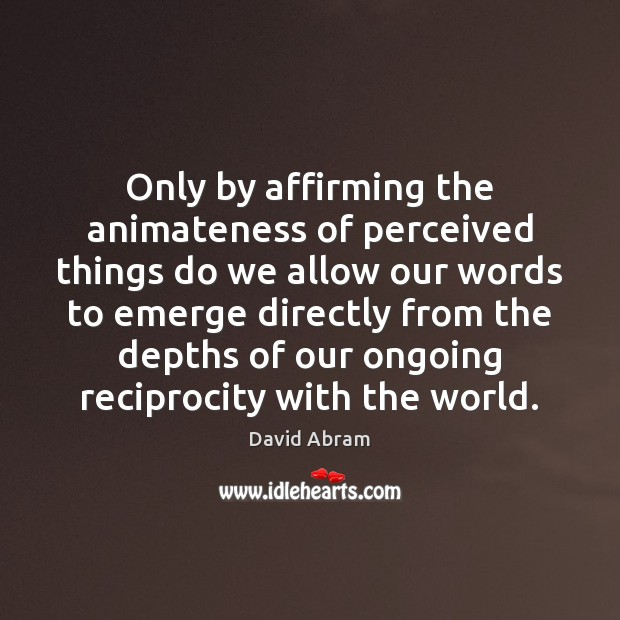 Only by affirming the animateness of perceived things do we allow our Image