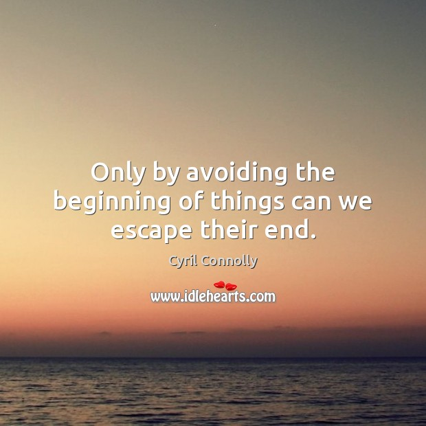 Only by avoiding the beginning of things can we escape their end. Cyril Connolly Picture Quote
