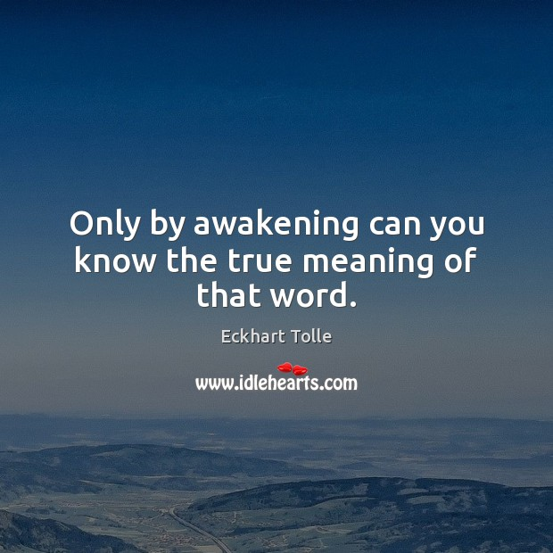 Only by awakening can you know the true meaning of that word. Awakening Quotes Image