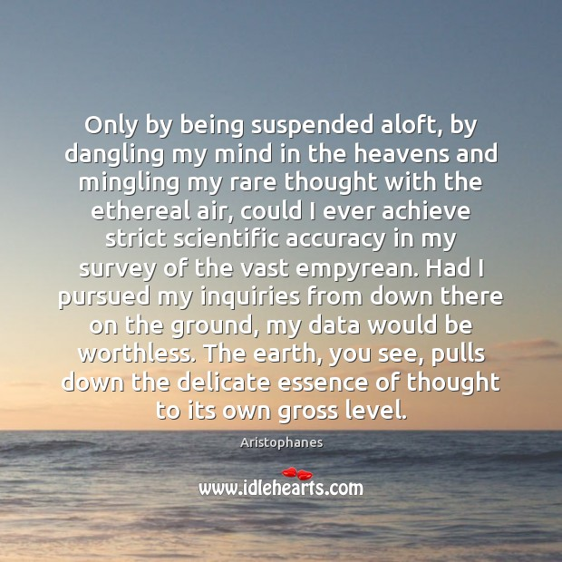 Image, Only by being suspended aloft, by dangling my mind in the heavens