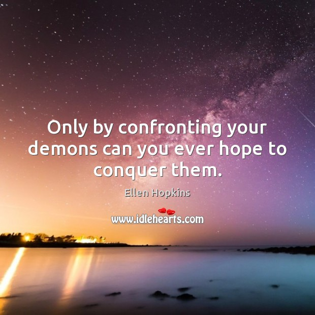 Only by confronting your demons can you ever hope to conquer them. Ellen Hopkins Picture Quote