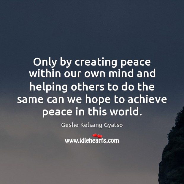 Only by creating peace within our own mind and helping others to Geshe Kelsang Gyatso Picture Quote