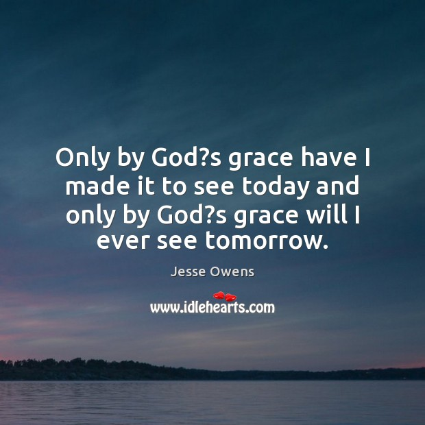 Only by God?s grace have I made it to see today Image
