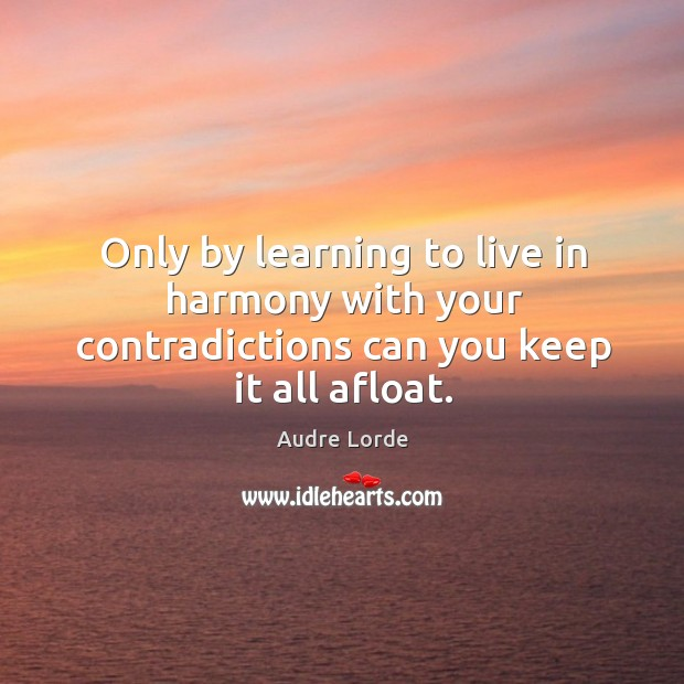 Only by learning to live in harmony with your contradictions can you keep it all afloat. Audre Lorde Picture Quote