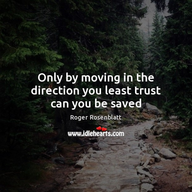 Image, Only by moving in the direction you least trust can you be saved