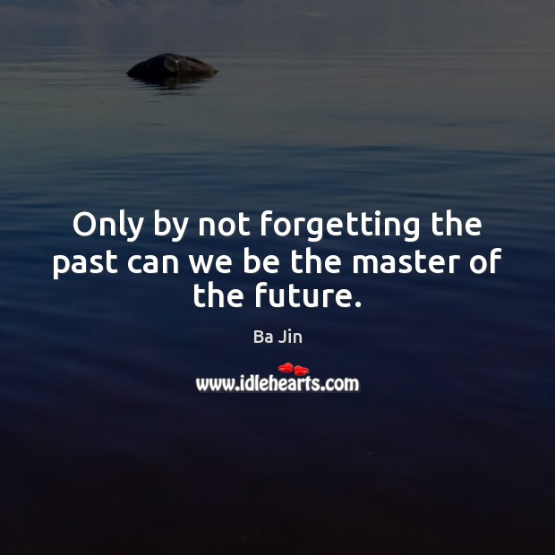 Image, Only by not forgetting the past can we be the master of the future.