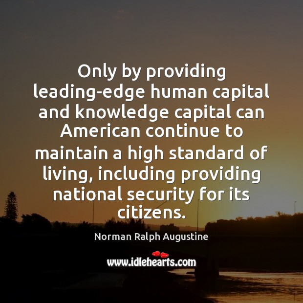 Only by providing leading-edge human capital and knowledge capital can American continue Norman Ralph Augustine Picture Quote