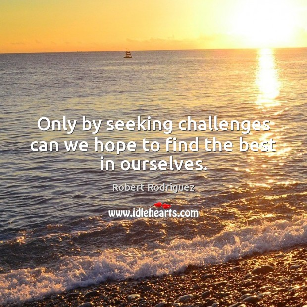 Only by seeking challenges can we hope to find the best in ourselves. Robert Rodriguez Picture Quote