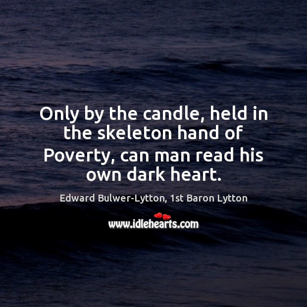 Only by the candle, held in the skeleton hand of Poverty, can man read his own dark heart. Image