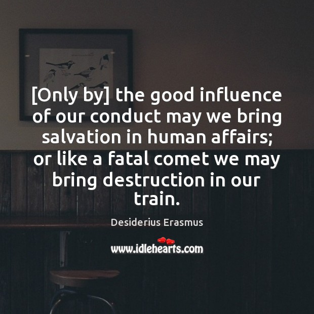 [Only by] the good influence of our conduct may we bring salvation Desiderius Erasmus Picture Quote
