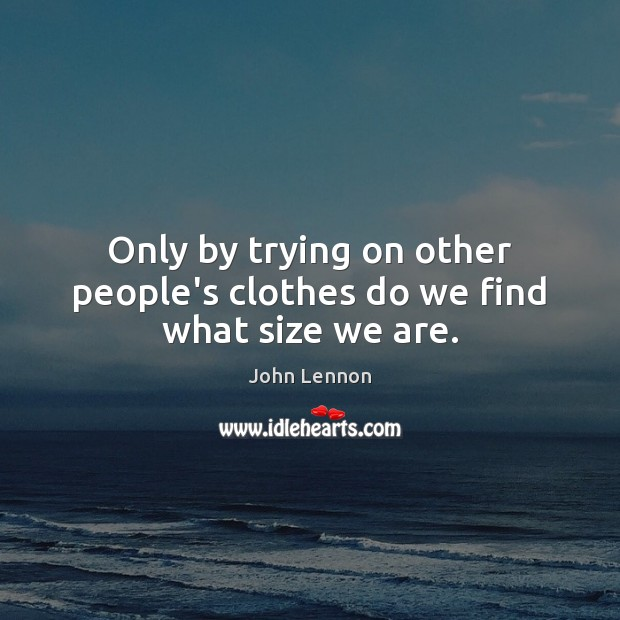Only by trying on other people's clothes do we find what size we are. Image