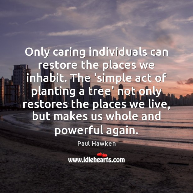 Only caring individuals can restore the places we inhabit. The 'simple act Paul Hawken Picture Quote