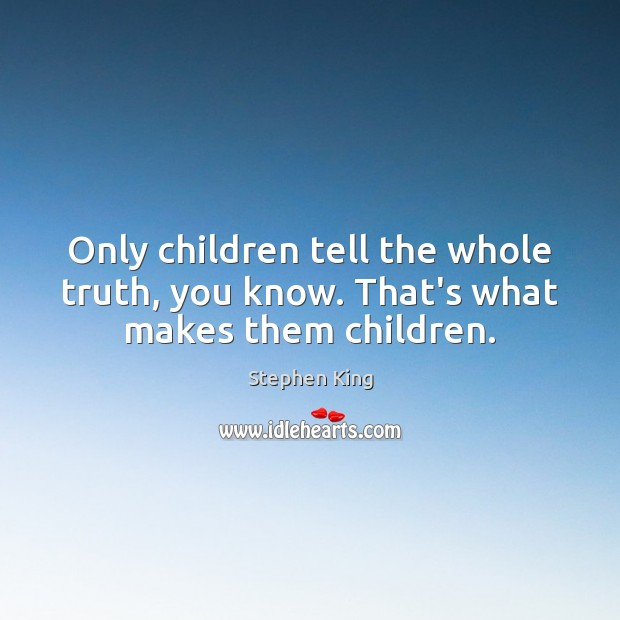 Image, Only children tell the whole truth, you know. That's what makes them children.