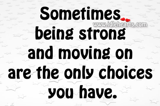 Being strong and moving on are the only choices Being Strong Quotes Image