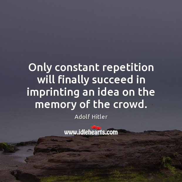 Only constant repetition will finally succeed in imprinting an idea on the Image