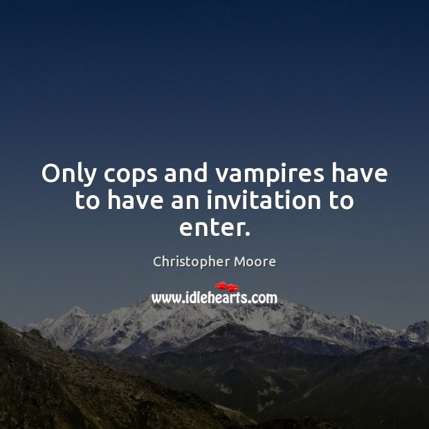 Only cops and vampires have to have an invitation to enter. Image