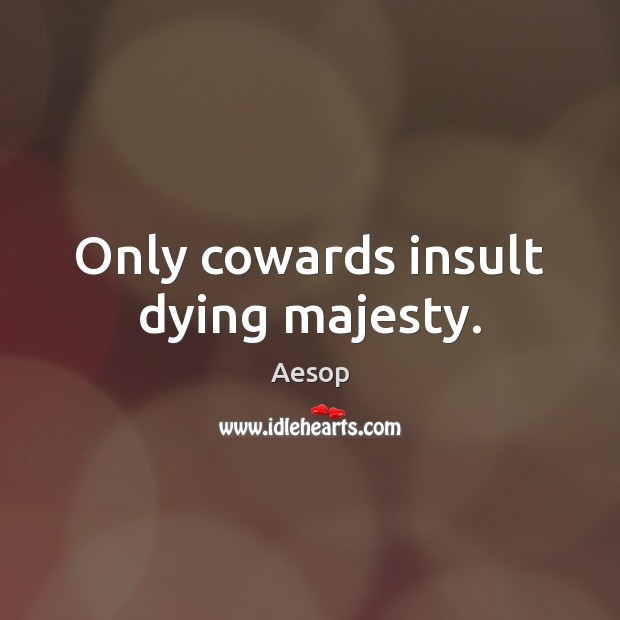 Only cowards insult dying majesty. Insult Quotes Image