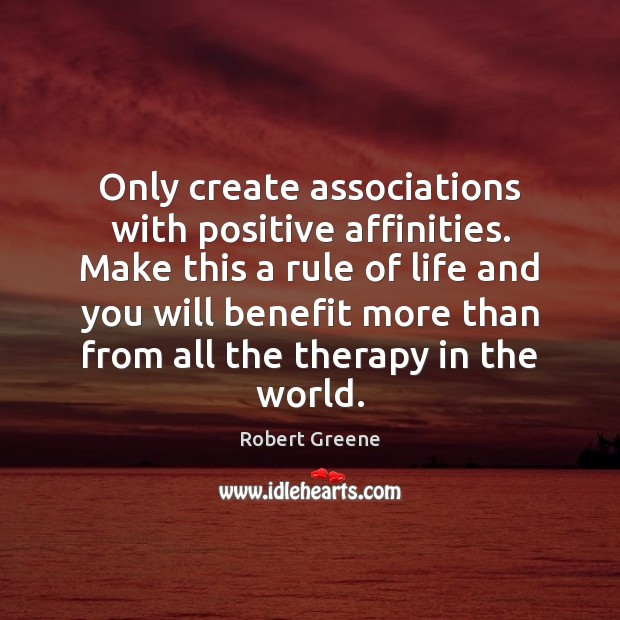 Image, Only create associations with positive affinities. Make this a rule of life