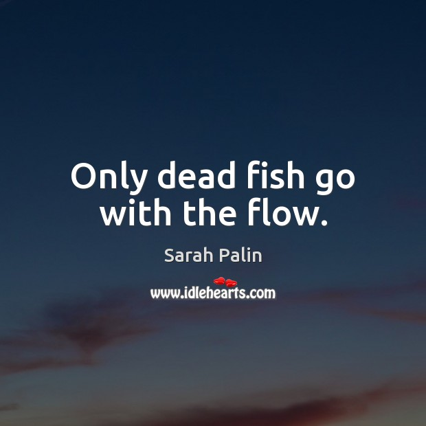 Only dead fish go with the flow. Image