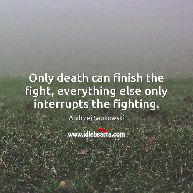 Image, Only death can finish the fight, everything else only interrupts the fighting.