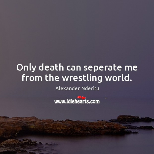 Image, Only death can seperate me from the wrestling world.
