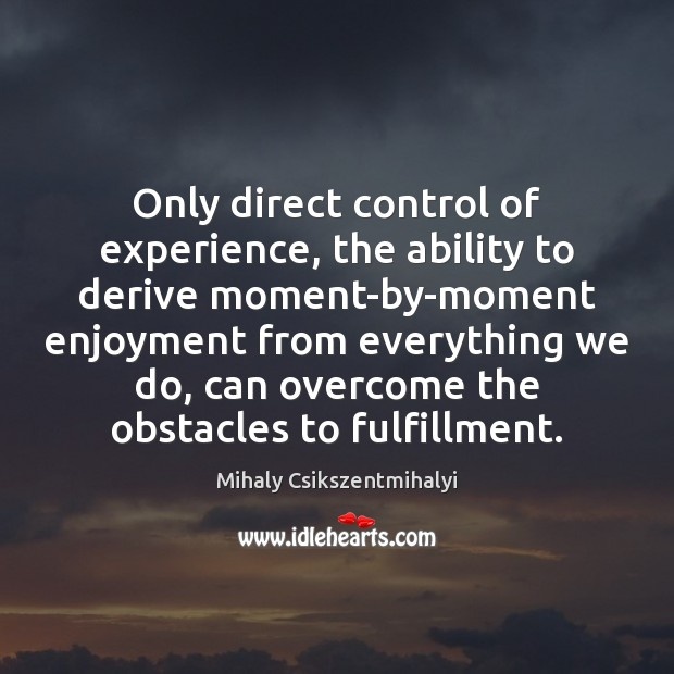Image, Only direct control of experience, the ability to derive moment-by-moment enjoyment from