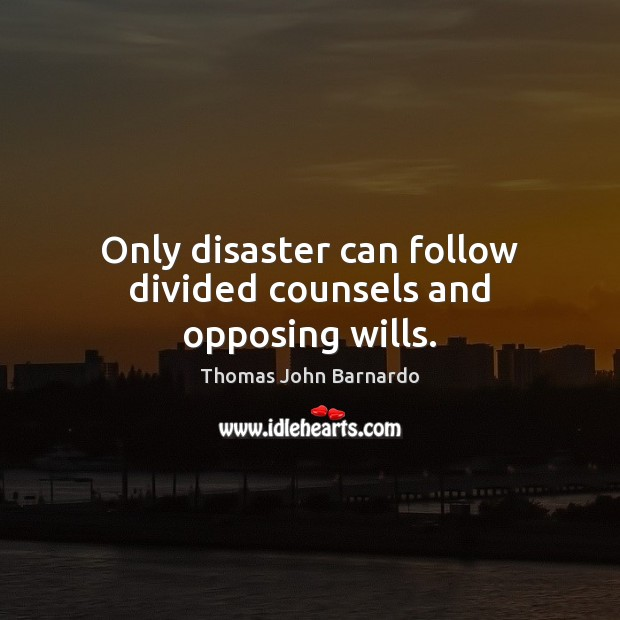Only disaster can follow divided counsels and opposing wills. Image