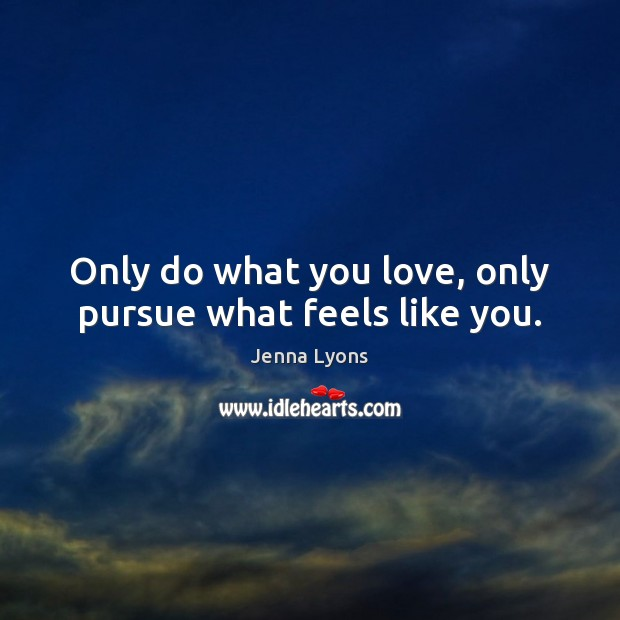 Only do what you love, only pursue what feels like you. Jenna Lyons Picture Quote