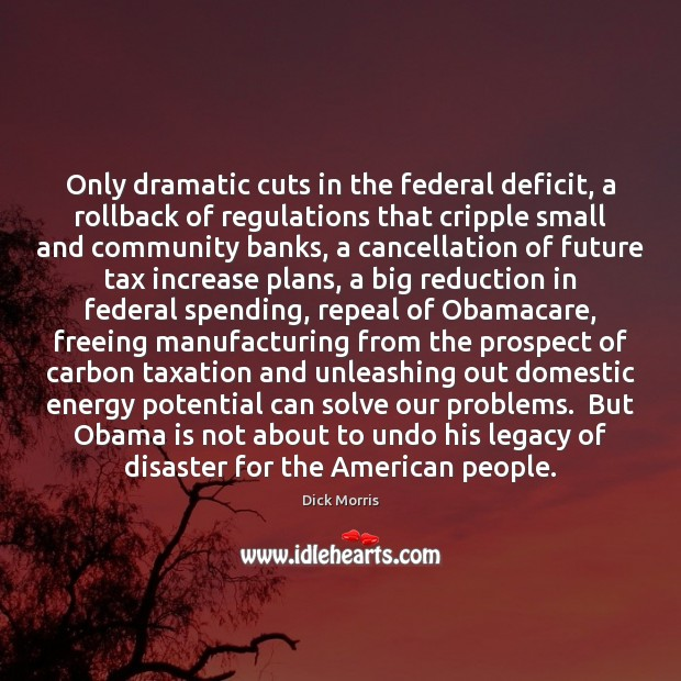 Only dramatic cuts in the federal deficit, a rollback of regulations that Dick Morris Picture Quote