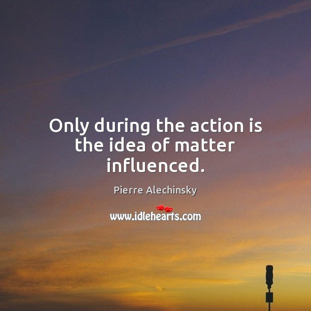 Only during the action is the idea of matter influenced. Image