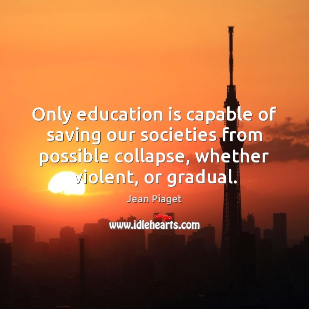 Only education is capable of saving our societies from possible collapse, whether Image