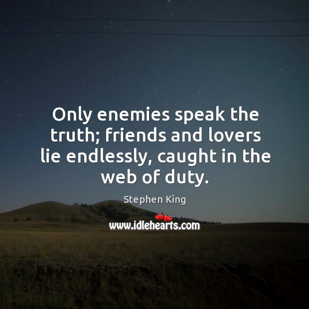 Image, Only enemies speak the truth; friends and lovers lie endlessly, caught in the web of duty.