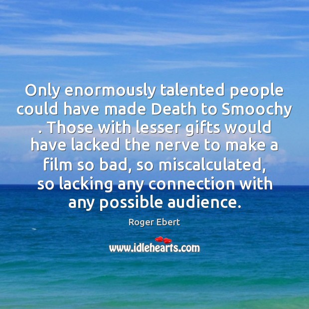 Only enormously talented people could have made Death to Smoochy . Those with Image